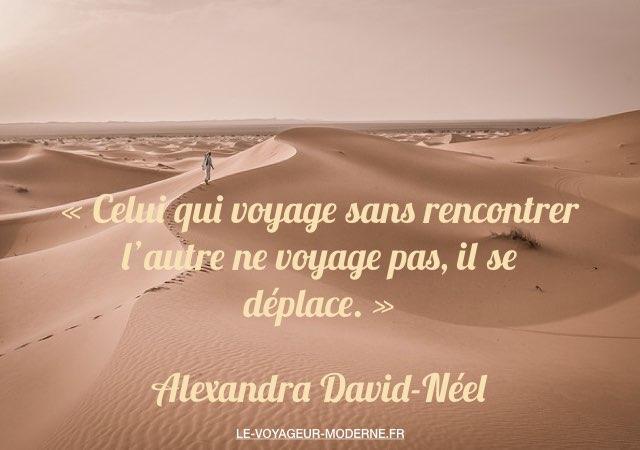 « Celui qui voyage sans rencontrer l'autre ne voyage pas, il se déplace. » Alexandra David-Néel