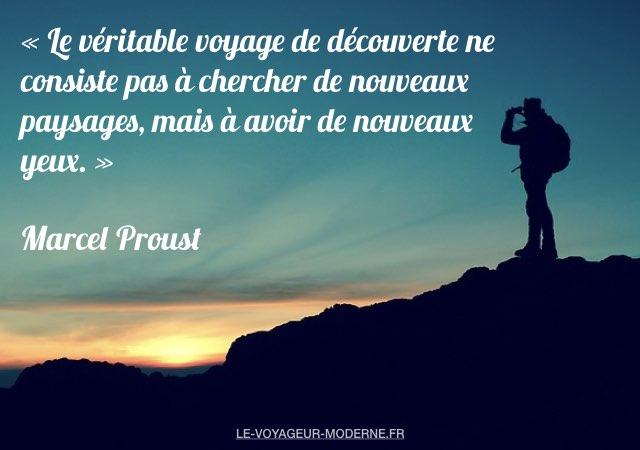 «Le véritable voyage de découverte ne consiste pas à chercher de nouveaux paysages, mais à avoir de nouveaux yeux.» Marcel Proust
