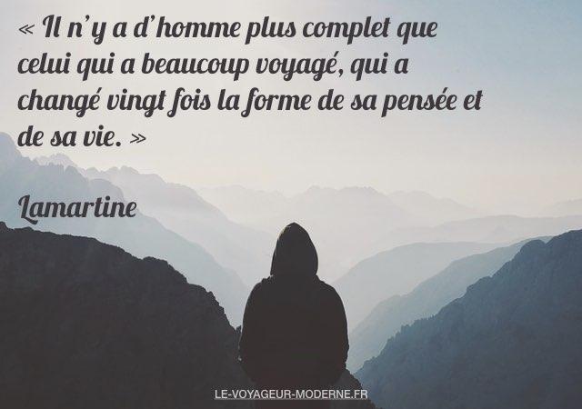 «Il n'y a d'homme plus complet que celui qui a beaucoup voyagé, qui a changé vingt fois la forme de sa pensée et de sa vie.» Lamartine