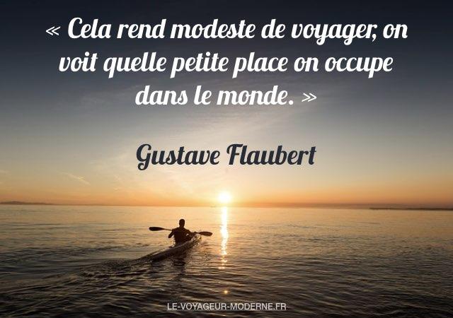 «Cela rend modeste de voyager, on voit quelle petite place on occupe dans le monde.» Gustave Flaubert