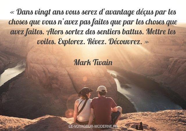 «Dans vingt ans vous serez d'avantage déçus par les choses que vous n'avez pas faites que par les choses que avez faites. Alors sortez des sentiers battus. Mettre les voiles. Explorez. Rêvez. Découvrez.» Mark Twain