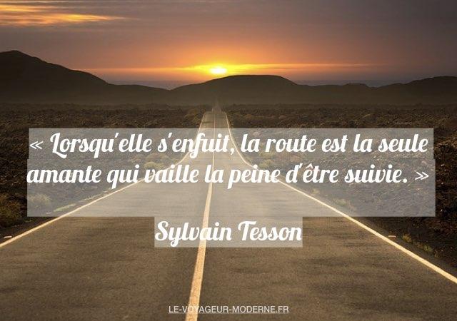 «Lorsqu'elle s'enfuit, la route est la seule amante qui vaille la peine d'être suivie.» Sylvain Tesson