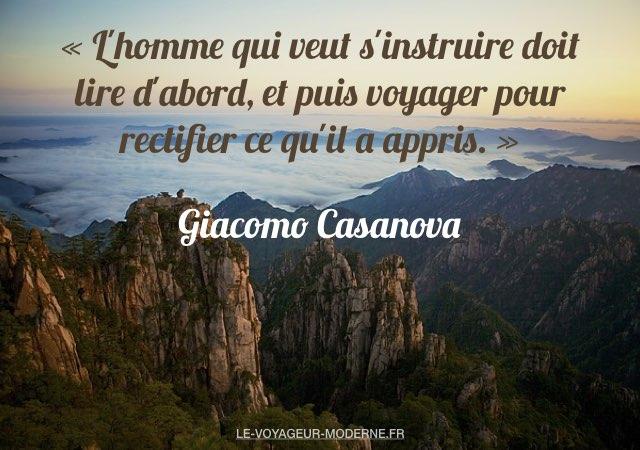 «L'homme qui veut s'instruire doit lire d'abord, et puis voyager pour rectifier ce qu'il a appris.» Giacomo Casanova