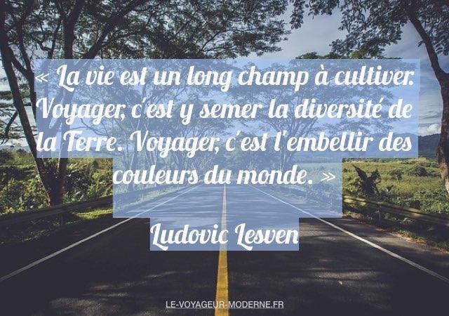 «La vie est un long champ à cultiver. Voyager, c'est y semer la diversité de la Terre. Voyager, c'est l'embellir des couleurs du monde.» Ludovic Lesven