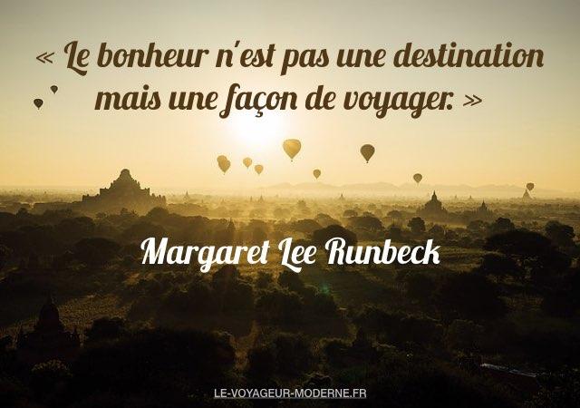 «Le bonheur n'est pas une destination mais une façon de voyager.»  Margaret Lee Runbeck